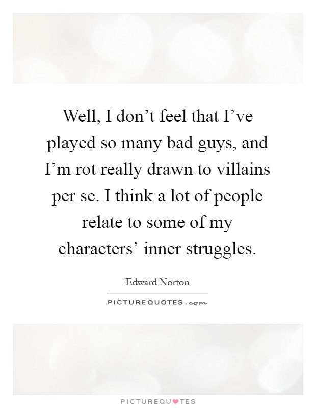 Well, I don't feel that I've played so many bad guys, and I'm rot really drawn to villains per se. I think a lot of people relate to some of my characters' inner struggles Picture Quote #1