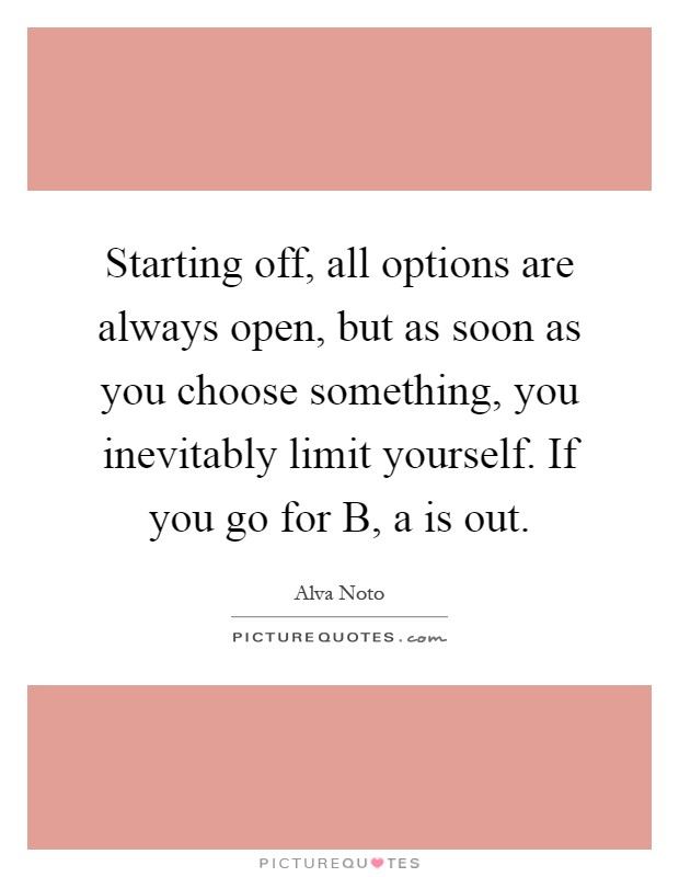 Starting off, all options are always open, but as soon as you choose something, you inevitably limit yourself. If you go for B, a is out Picture Quote #1