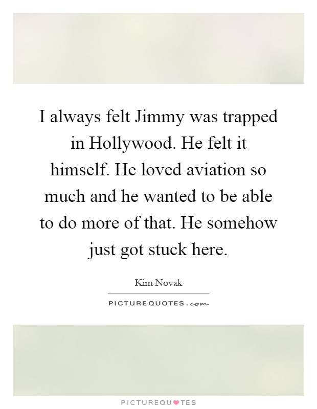 I always felt Jimmy was trapped in Hollywood. He felt it himself. He loved aviation so much and he wanted to be able to do more of that. He somehow just got stuck here Picture Quote #1