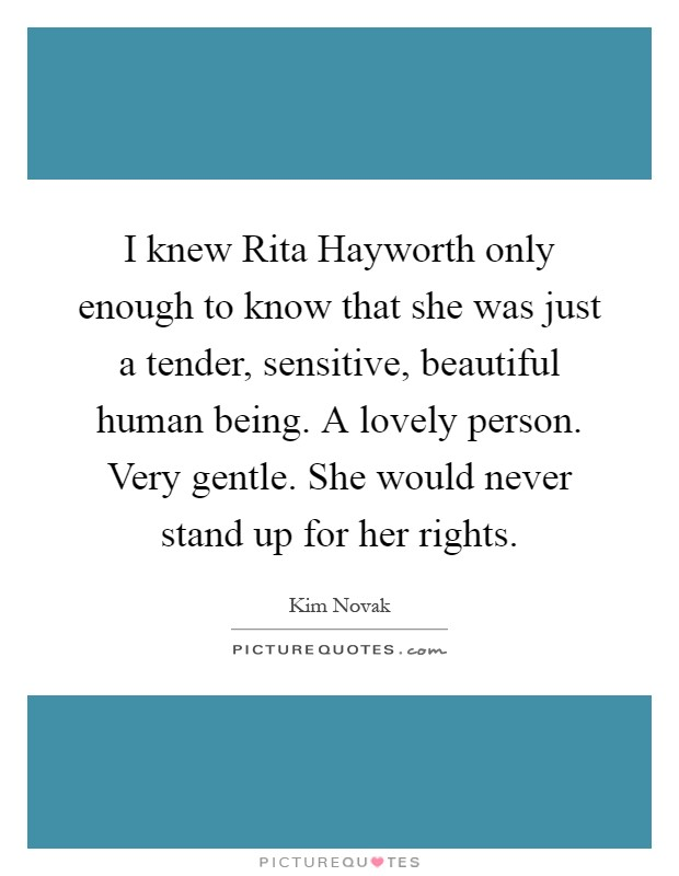 I knew Rita Hayworth only enough to know that she was just a tender, sensitive, beautiful human being. A lovely person. Very gentle. She would never stand up for her rights Picture Quote #1