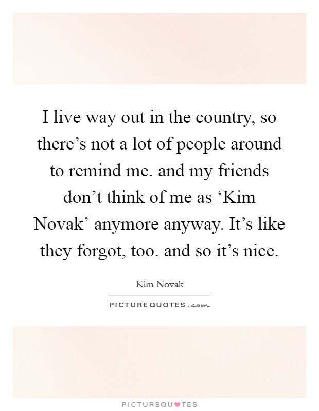 I live way out in the country, so there's not a lot of people around to remind me. and my friends don't think of me as 'Kim Novak' anymore anyway. It's like they forgot, too. and so it's nice Picture Quote #1