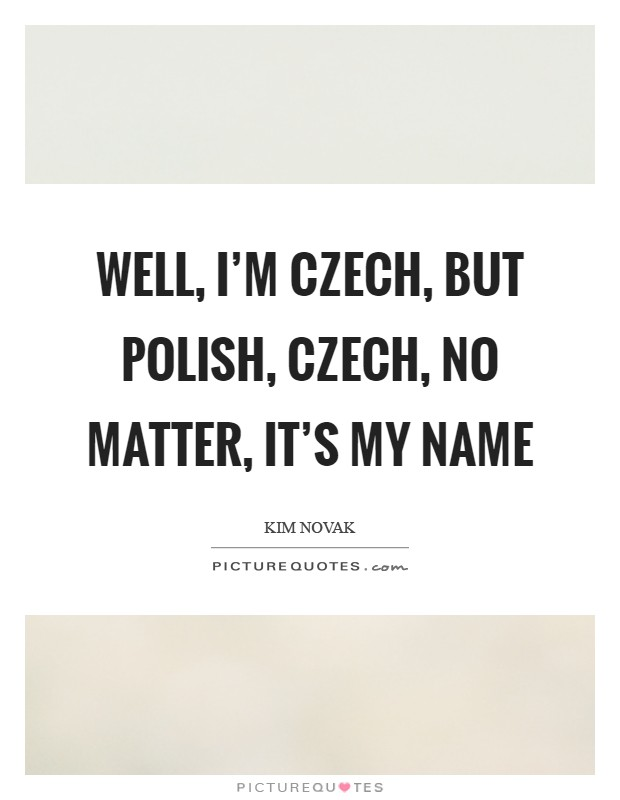Well, I'm Czech, but Polish, Czech, no matter, it's my name Picture Quote #1