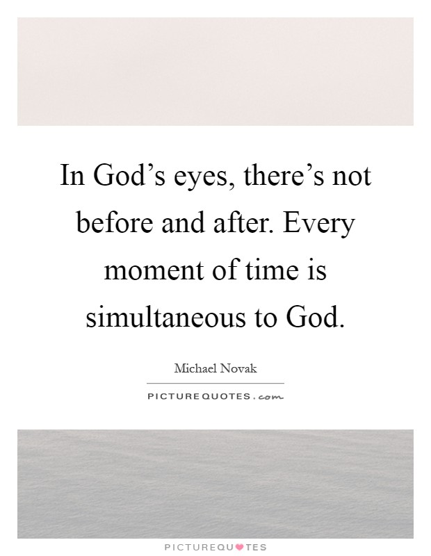 In God's eyes, there's not before and after. Every moment of time is simultaneous to God Picture Quote #1