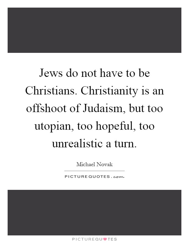 Jews do not have to be Christians. Christianity is an offshoot of Judaism, but too utopian, too hopeful, too unrealistic a turn Picture Quote #1