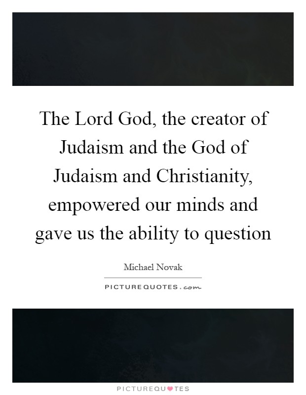 The Lord God, the creator of Judaism and the God of Judaism and Christianity, empowered our minds and gave us the ability to question Picture Quote #1