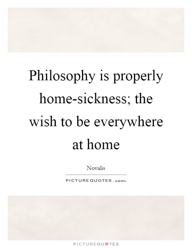 Philosophy is properly home-sickness; the wish to be everywhere at home Picture Quote #1