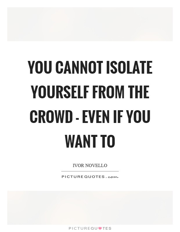 You cannot isolate yourself from the crowd - even if you want to Picture Quote #1