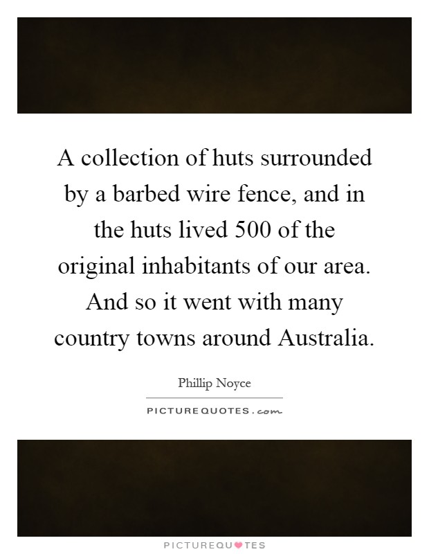 A collection of huts surrounded by a barbed wire fence, and in the huts lived 500 of the original inhabitants of our area. And so it went with many country towns around Australia Picture Quote #1