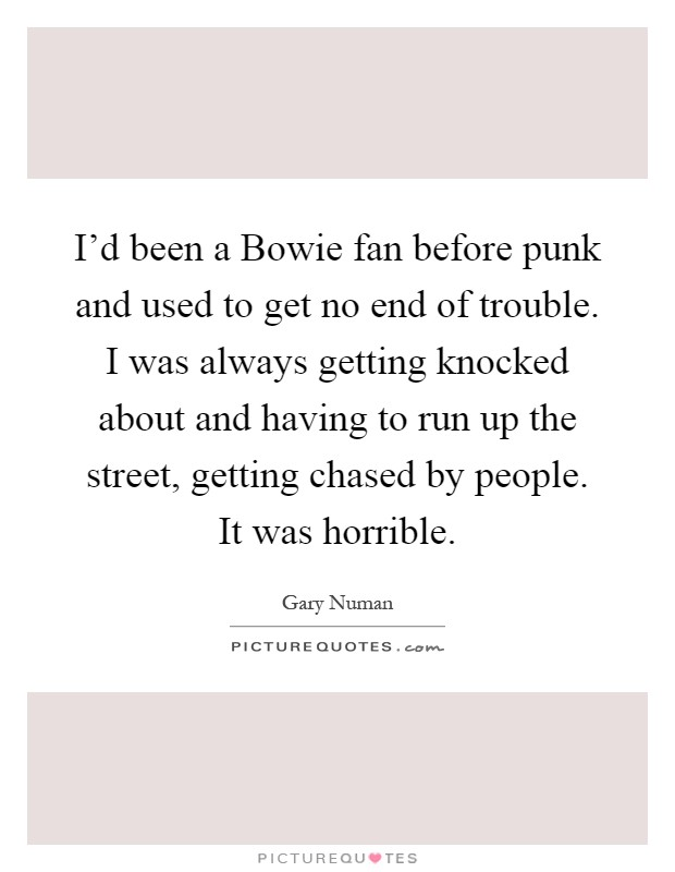 I'd been a Bowie fan before punk and used to get no end of trouble. I was always getting knocked about and having to run up the street, getting chased by people. It was horrible Picture Quote #1