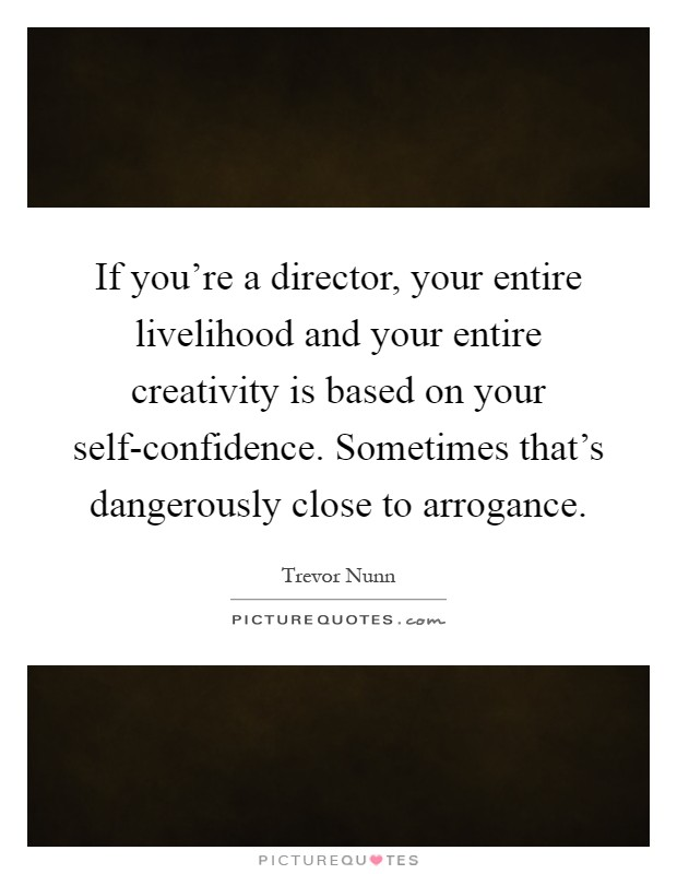 If you're a director, your entire livelihood and your entire creativity is based on your self-confidence. Sometimes that's dangerously close to arrogance Picture Quote #1