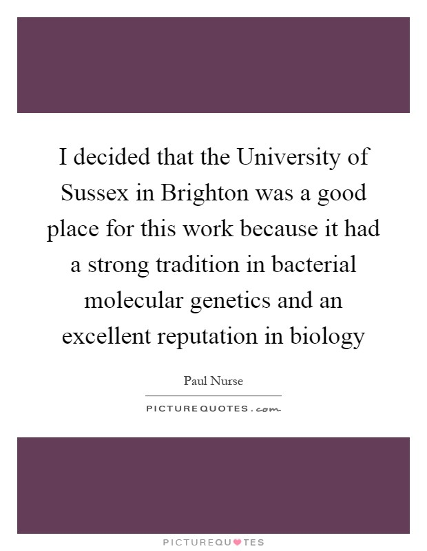 I decided that the University of Sussex in Brighton was a good place for this work because it had a strong tradition in bacterial molecular genetics and an excellent reputation in biology Picture Quote #1