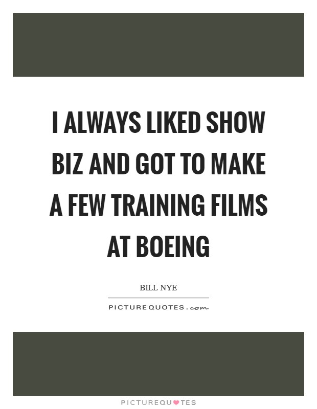 I always liked show biz and got to make a few training films at Boeing Picture Quote #1