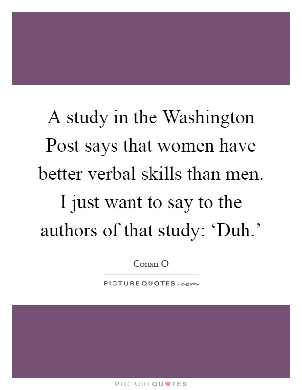 A study in the Washington Post says that women have better verbal skills than men. I just want to say to the authors of that study: 'Duh.' Picture Quote #1