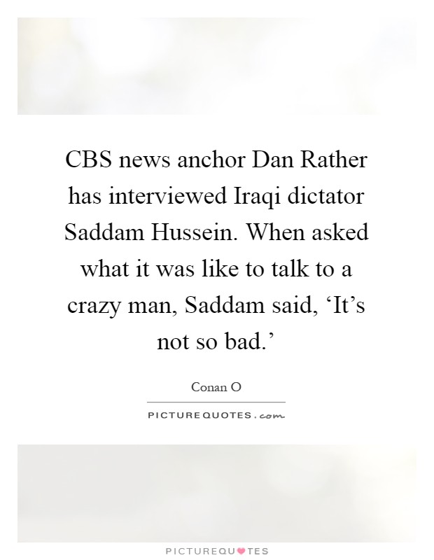 CBS news anchor Dan Rather has interviewed Iraqi dictator Saddam Hussein. When asked what it was like to talk to a crazy man, Saddam said, 'It's not so bad.' Picture Quote #1