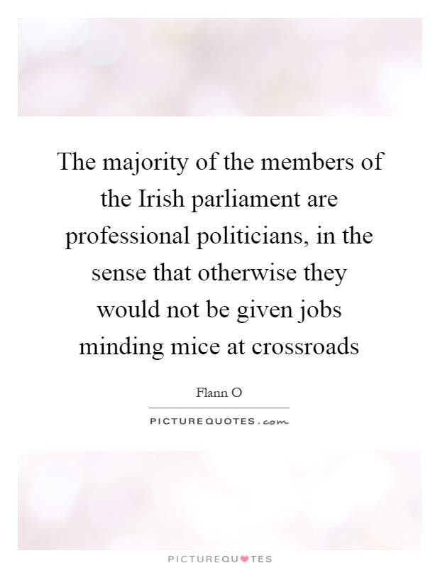 The majority of the members of the Irish parliament are professional politicians, in the sense that otherwise they would not be given jobs minding mice at crossroads Picture Quote #1