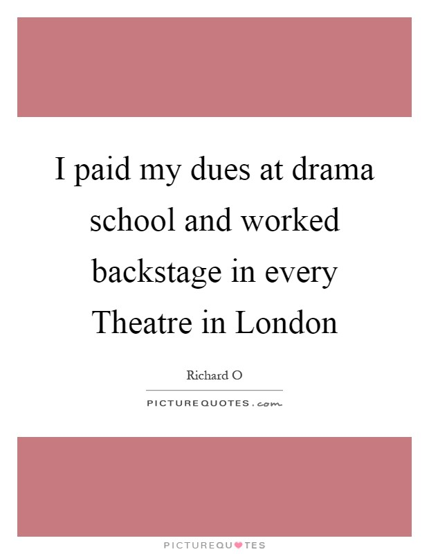 I paid my dues at drama school and worked backstage in every Theatre in London Picture Quote #1