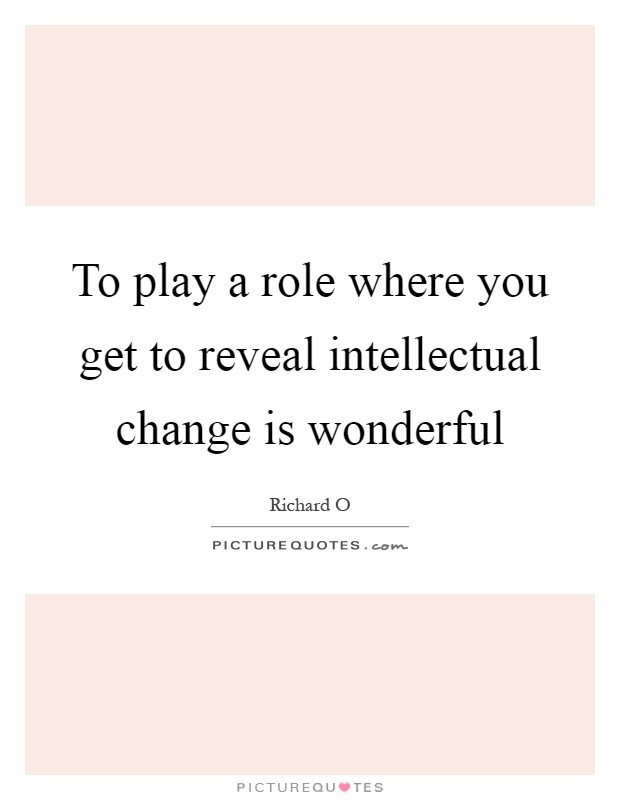 To play a role where you get to reveal intellectual change is wonderful Picture Quote #1