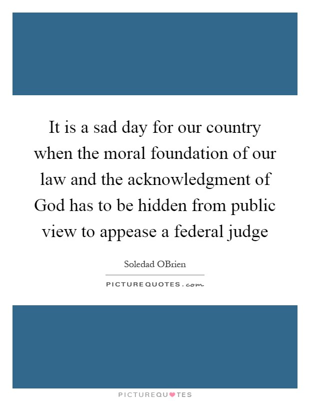 It is a sad day for our country when the moral foundation of our law and the acknowledgment of God has to be hidden from public view to appease a federal judge Picture Quote #1