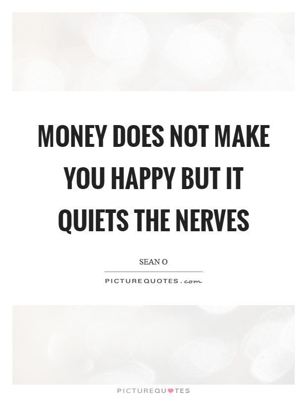 Money does not make you happy but it quiets the nerves Picture Quote #1