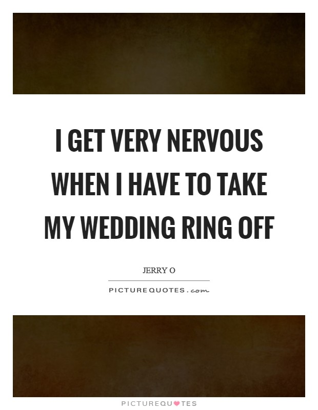 I Get Very Nervous When Have To Take My Wedding Ring Off Picture Quote