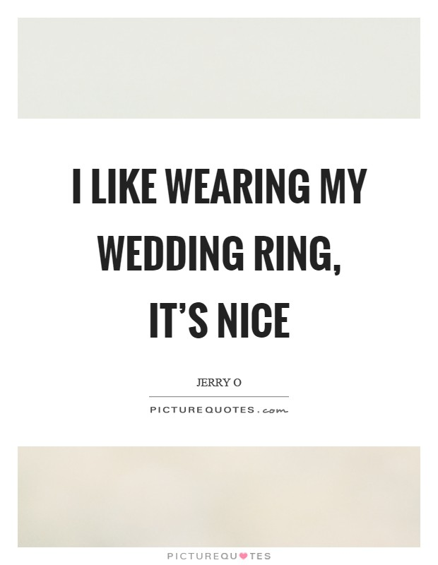 I like wearing my wedding ring its nice Picture Quotes