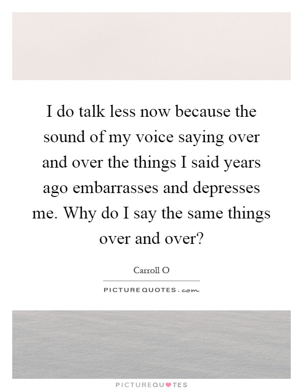 I do talk less now because the sound of my voice saying over and over the things I said years ago embarrasses and depresses me. Why do I say the same things over and over? Picture Quote #1