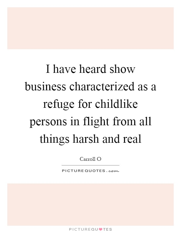 I have heard show business characterized as a refuge for childlike persons in flight from all things harsh and real Picture Quote #1
