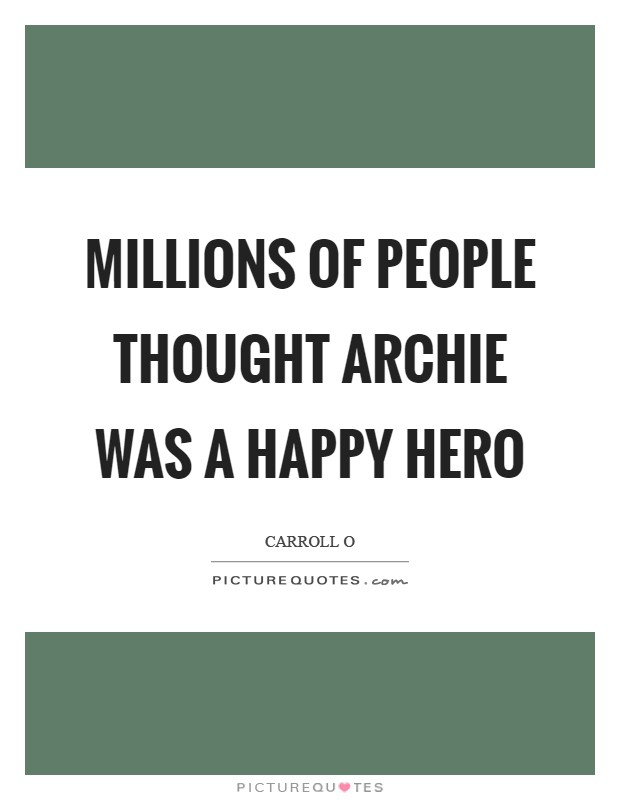 Millions of people thought Archie was a happy hero Picture Quote #1