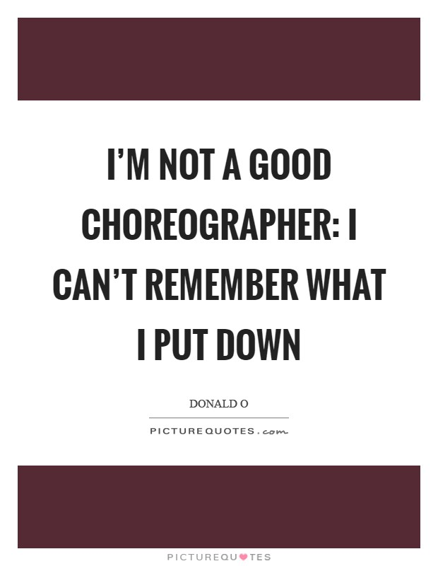 I'm not a good choreographer: I can't remember what I put down Picture Quote #1