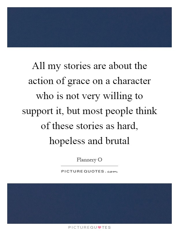 All my stories are about the action of grace on a character who is not very willing to support it, but most people think of these stories as hard, hopeless and brutal Picture Quote #1