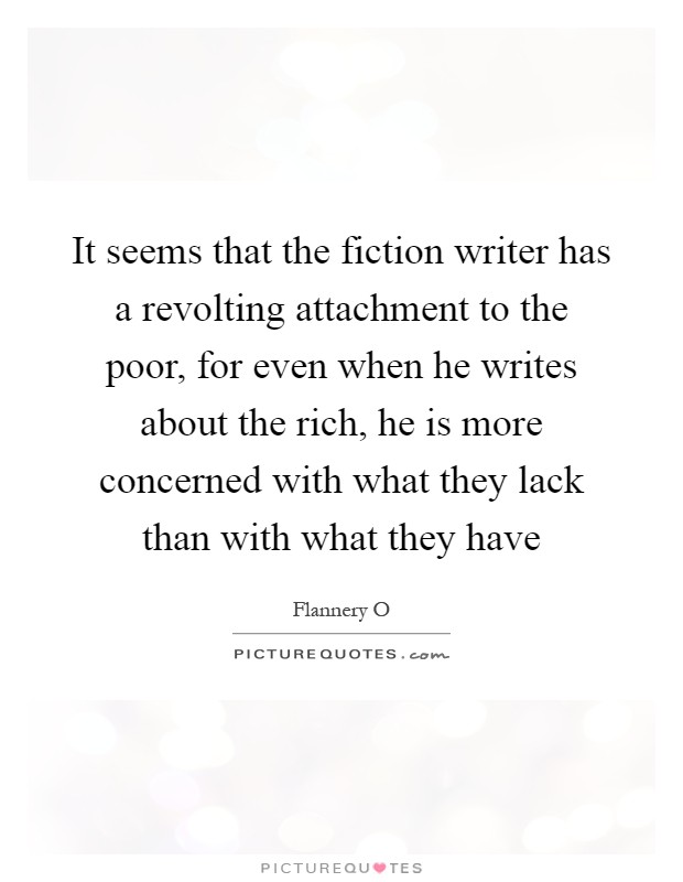 It seems that the fiction writer has a revolting attachment to the poor, for even when he writes about the rich, he is more concerned with what they lack than with what they have Picture Quote #1