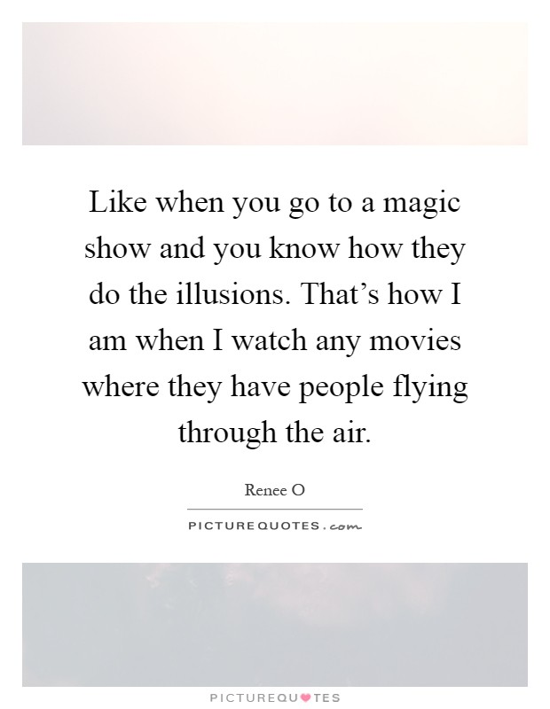 Like when you go to a magic show and you know how they do the illusions. That's how I am when I watch any movies where they have people flying through the air Picture Quote #1