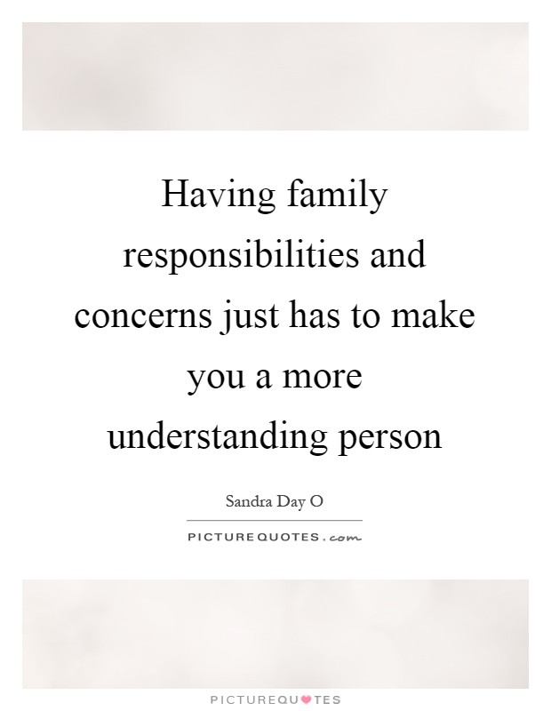 Having family responsibilities and concerns just has to make you a more understanding person Picture Quote #1