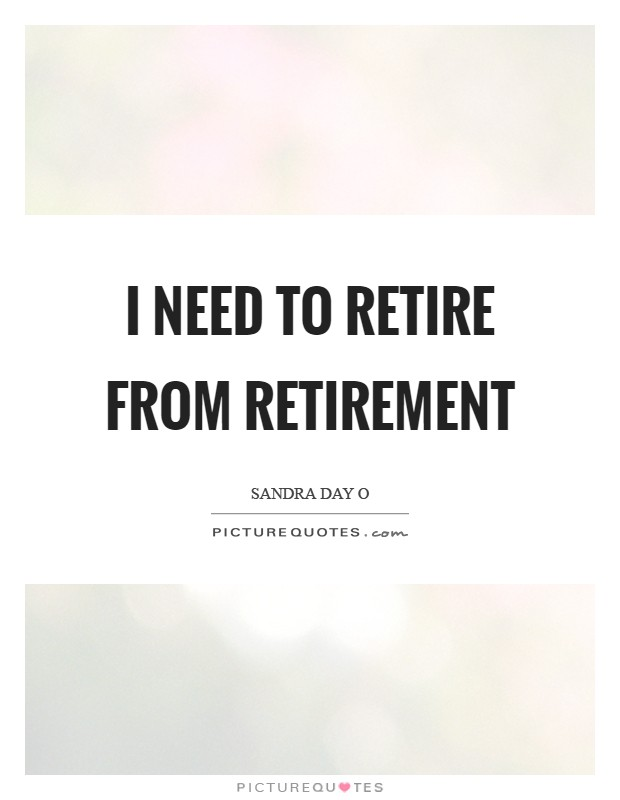 I need to retire from retirement Picture Quote #1