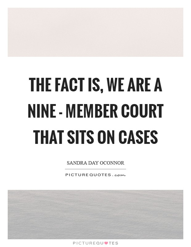 The fact is, we are a nine - member court that sits on cases Picture Quote #1