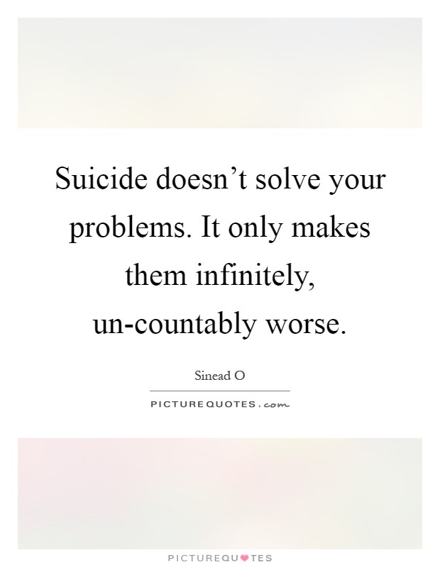 Suicide doesn't solve your problems. It only makes them infinitely, un-countably worse Picture Quote #1