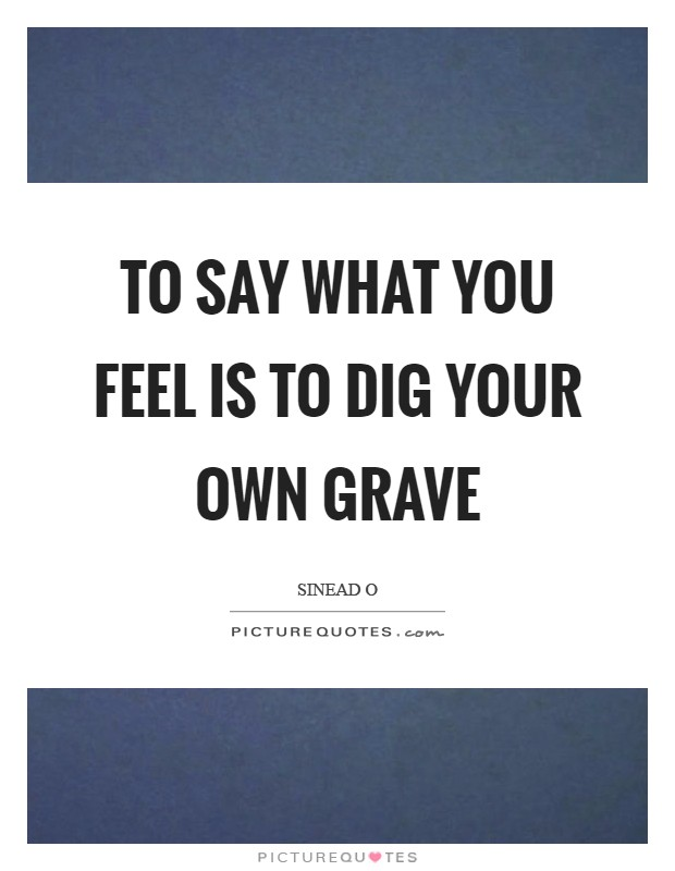To say what you feel is to dig your own grave Picture Quote #1