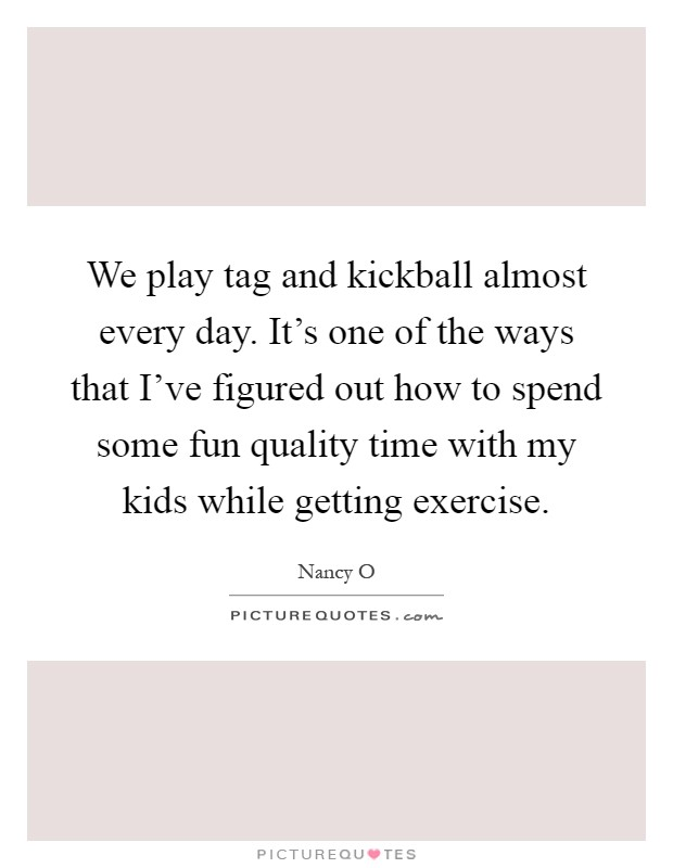 We play tag and kickball almost every day. It's one of the ways that I've figured out how to spend some fun quality time with my kids while getting exercise Picture Quote #1