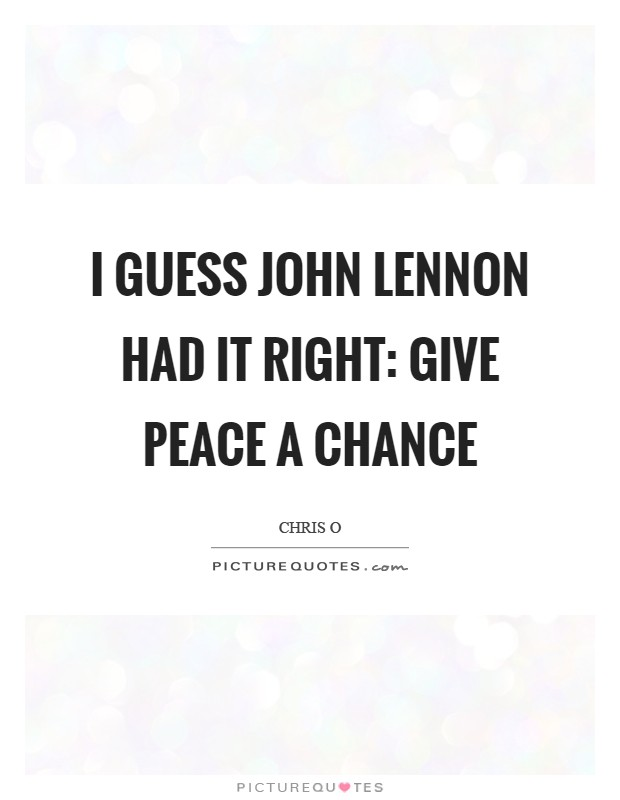 I guess John Lennon had it right: give peace a chance Picture Quote #1