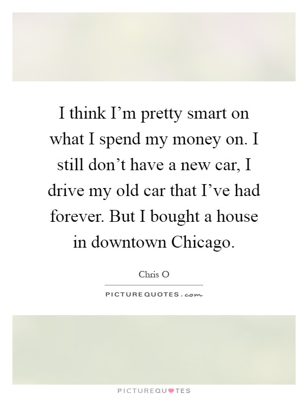 I think I'm pretty smart on what I spend my money on. I still don't have a new car, I drive my old car that I've had forever. But I bought a house in downtown Chicago Picture Quote #1