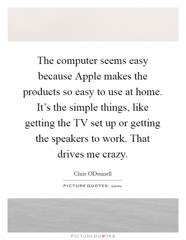 The computer seems easy because Apple makes the products so easy to use at home. It's the simple things, like getting the TV set up or getting the speakers to work. That drives me crazy Picture Quote #1