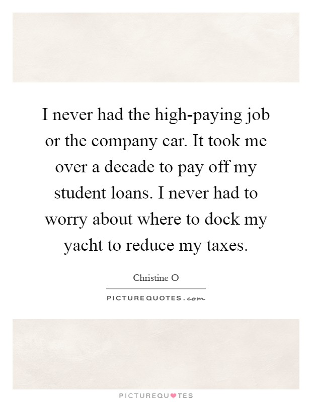 I never had the high-paying job or the company car. It took me over a decade to pay off my student loans. I never had to worry about where to dock my yacht to reduce my taxes Picture Quote #1
