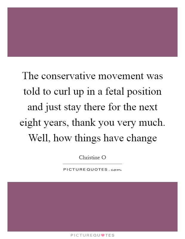 The conservative movement was told to curl up in a fetal position and just stay there for the next eight years, thank you very much. Well, how things have change Picture Quote #1