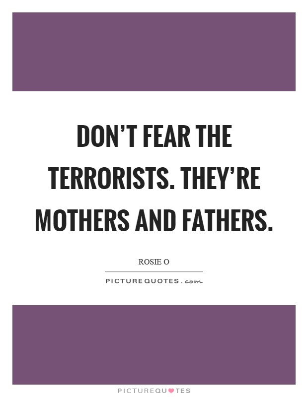 Don't fear the terrorists. They're mothers and fathers Picture Quote #1
