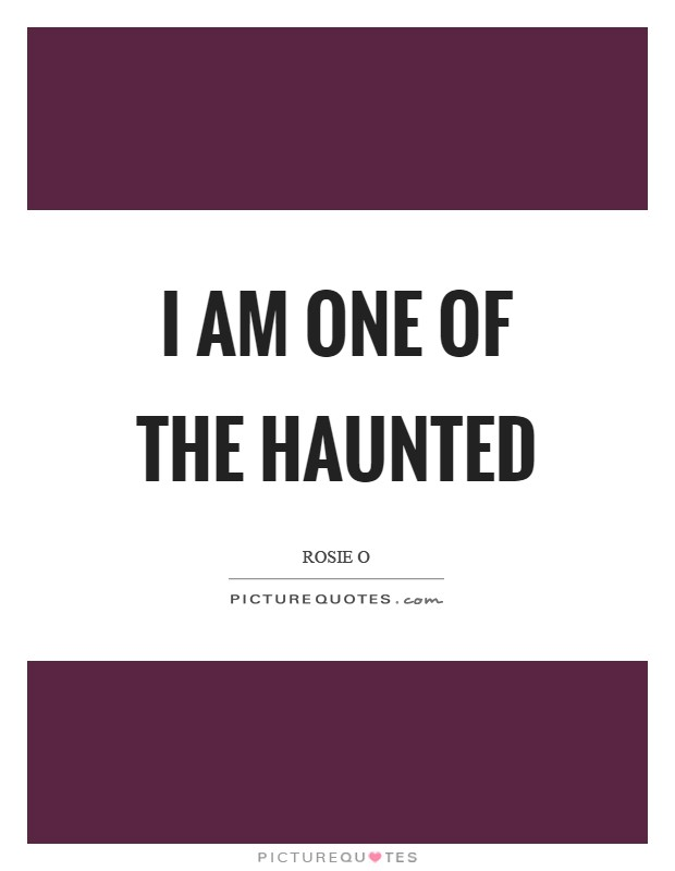I am one of the haunted Picture Quote #1