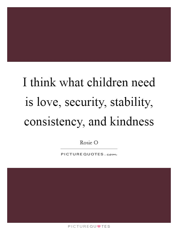 I think what children need is love, security, stability, consistency, and kindness Picture Quote #1