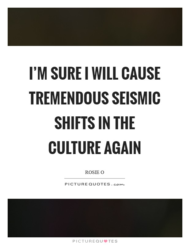 I'm sure I will cause tremendous seismic shifts in the culture again Picture Quote #1