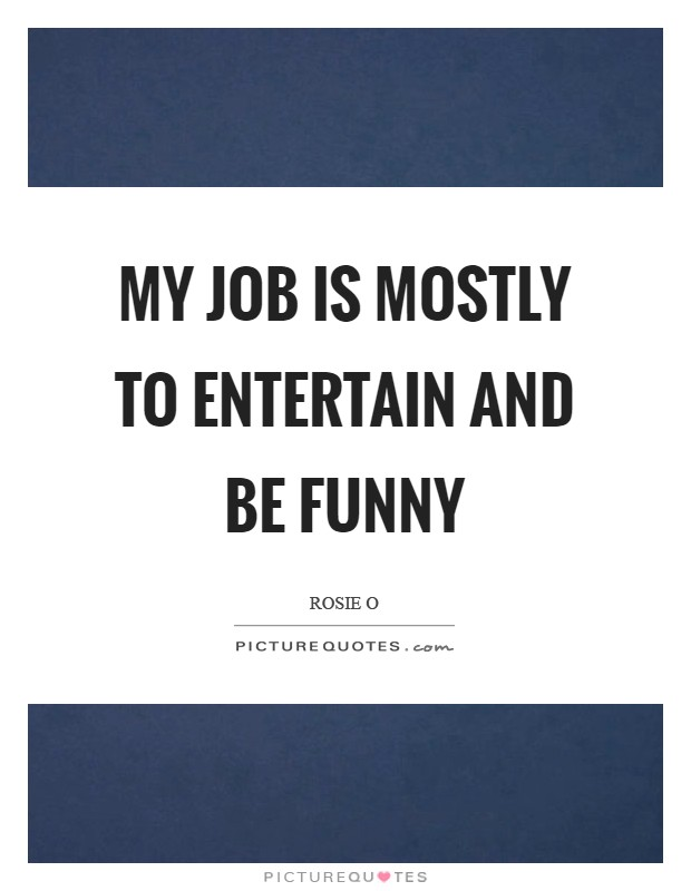 My job is mostly to entertain and be funny Picture Quote #1