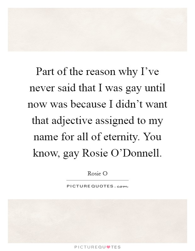 Part of the reason why I've never said that I was gay until now was because I didn't want that adjective assigned to my name for all of eternity. You know, gay Rosie O'Donnell Picture Quote #1