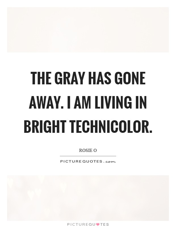 The gray has gone away. I am living in bright Technicolor Picture Quote #1